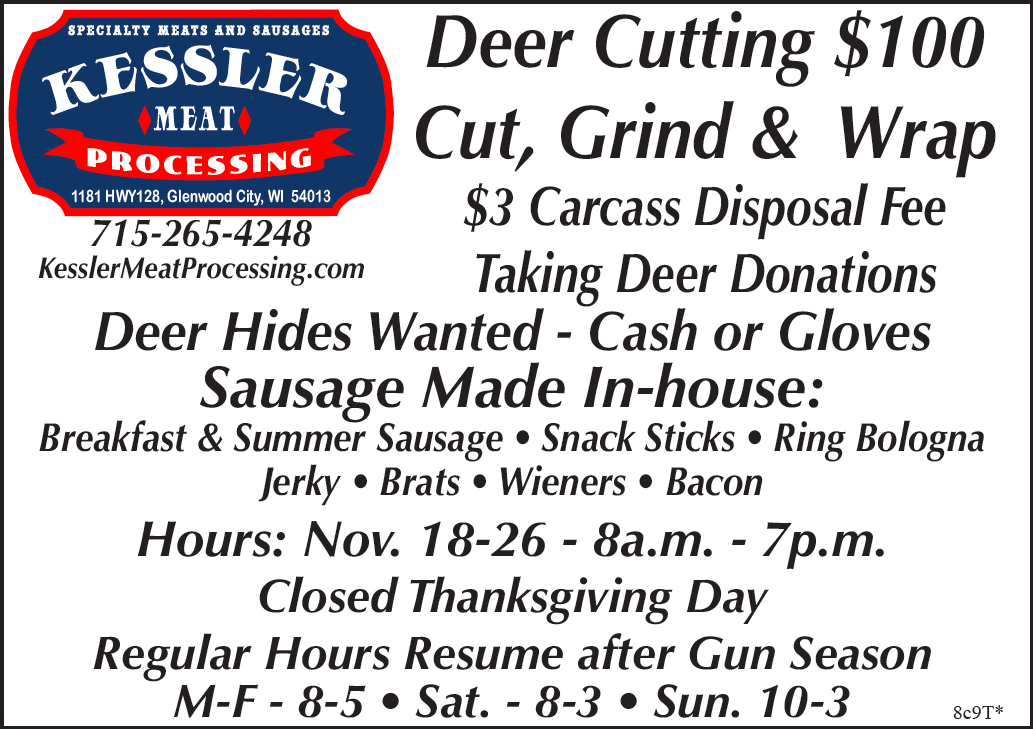 Deer Cutting $100 Cut, Grind & Wrap $3 Carcass Disposal Fee Taking Deer Donations Deer Hides Wanted - Cash or Gloves Sausage Made In-house: Breakfast & Summer Sausage • Snack Sticks • Ring Bologna Jerky • Brats • Wieners • Bacon Hours: Nov. 18-26 - 8a.m. - 7p.m. Closed Thanksgiving Day Regular Hours Resume after Gun Season M-F - 8-5 • Sat. - 8-3 • Sun. 10-3 Kessler Meat Processing • 1181 State Rd 128 • Glenwood City • 715-265-4248 mike@kesslermeatprocessing.com